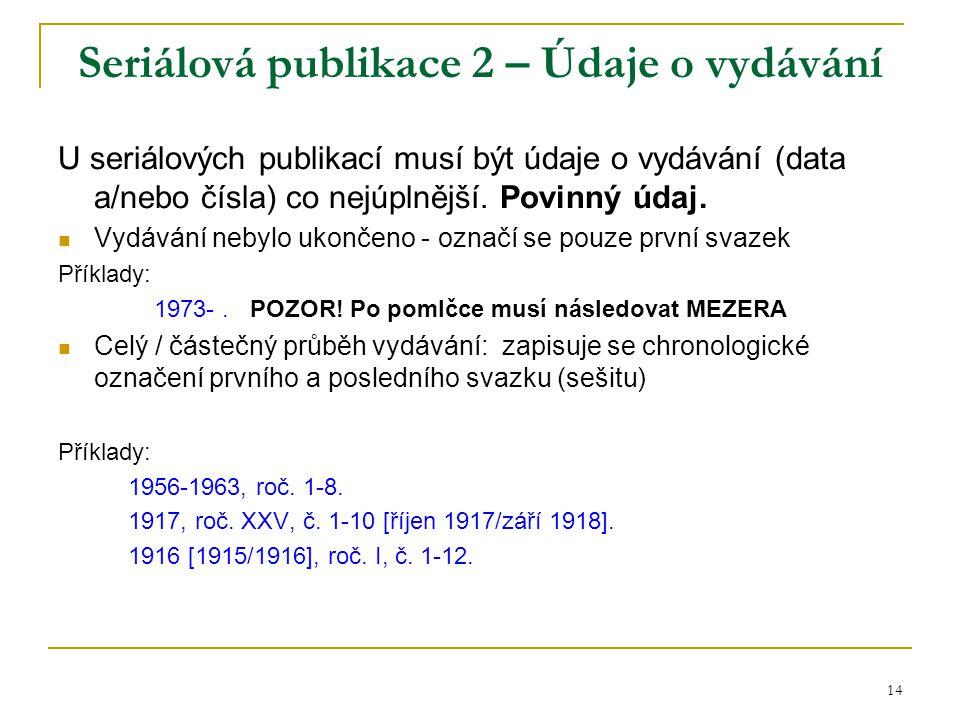 14 Seriálová publikace 2 – Údaje o vydávání U seriálových publikací musí být údaje o vydávání (data a/nebo čísla) co nejúplnější.