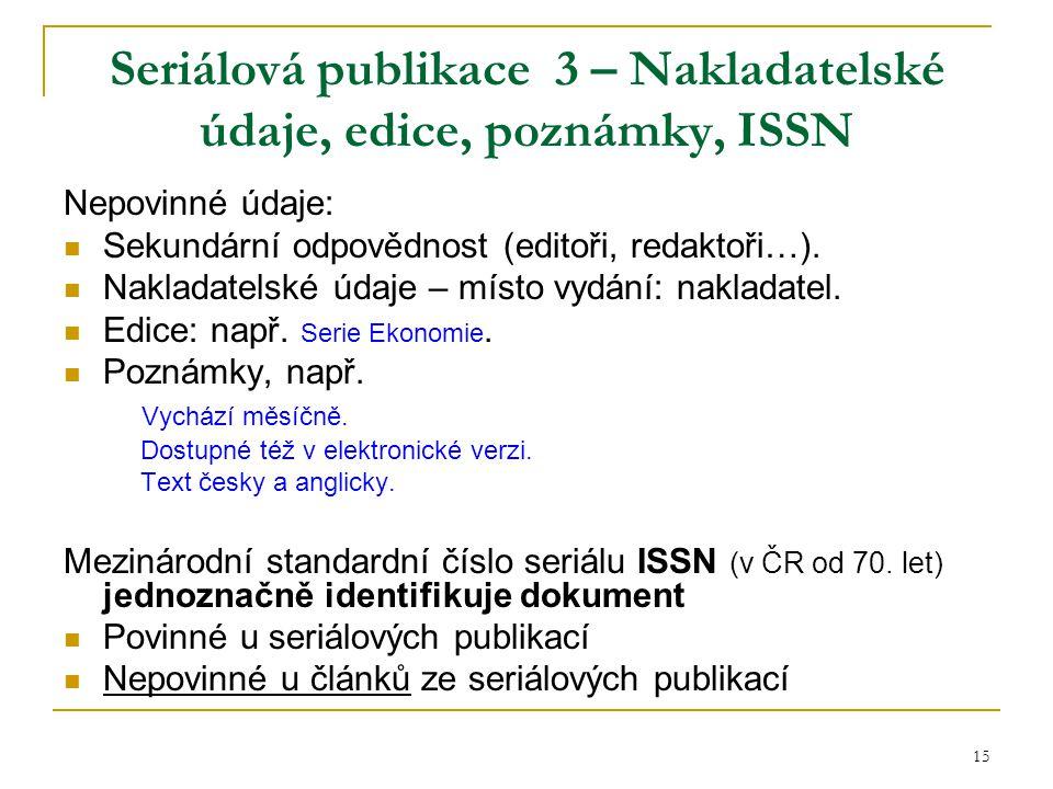 15 Seriálová publikace 3 – Nakladatelské údaje, edice, poznámky, ISSN Nepovinné údaje: Sekundární odpovědnost (editoři, redaktoři…).