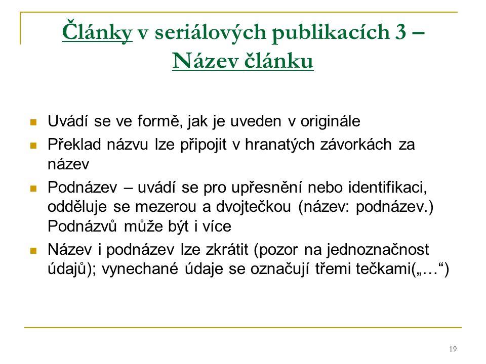 """19 Články v seriálových publikacích 3 – Název článku Uvádí se ve formě, jak je uveden v originále Překlad názvu lze připojit v hranatých závorkách za název Podnázev – uvádí se pro upřesnění nebo identifikaci, odděluje se mezerou a dvojtečkou (název: podnázev.) Podnázvů může být i více Název i podnázev lze zkrátit (pozor na jednoznačnost údajů); vynechané údaje se označují třemi tečkami(""""… )"""