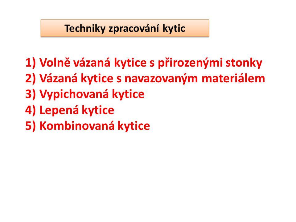 Techniky zpracování kytic 1) Volně vázaná kytice s přirozenými stonky 2) Vázaná kytice s navazovaným materiálem 3) Vypichovaná kytice 4) Lepená kytice