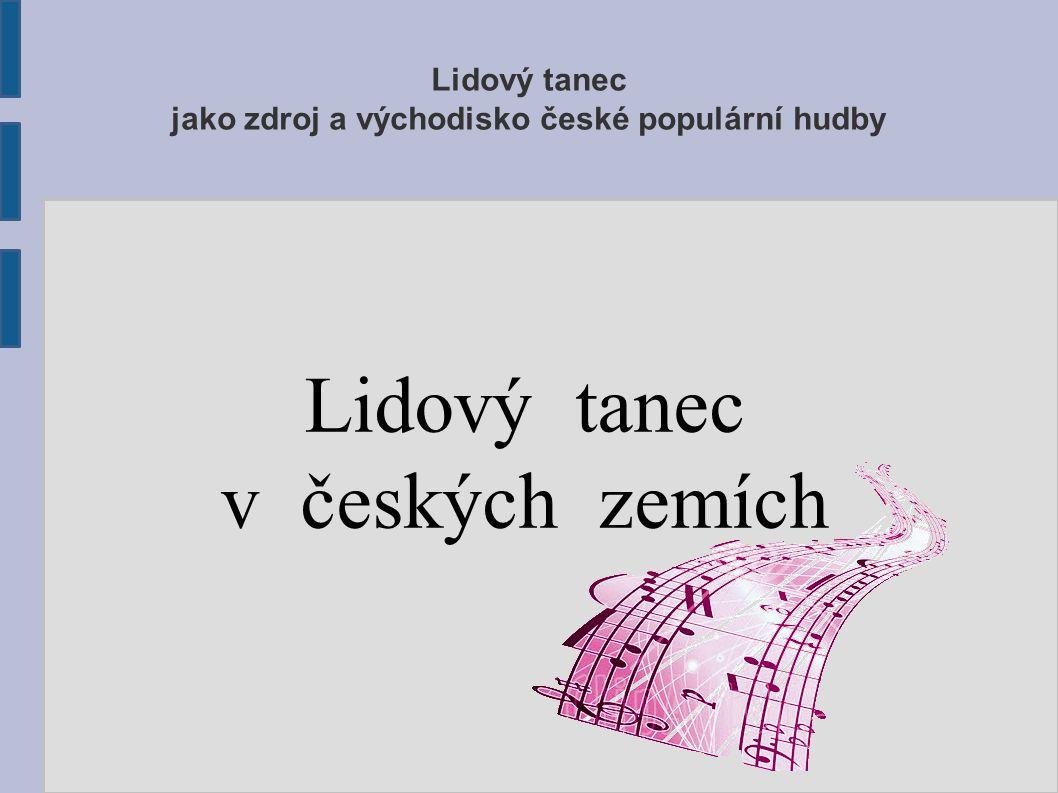Lidový tanec jako zdroj a východisko české populární hudby Lidový tanec v českých zemích