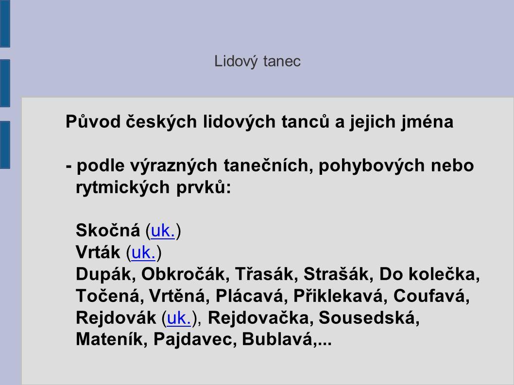 Lidový tanec Původ českých lidových tanců a jejich jména - podle výrazných tanečních, pohybových nebo rytmických prvků: Skočná (uk.)uk.