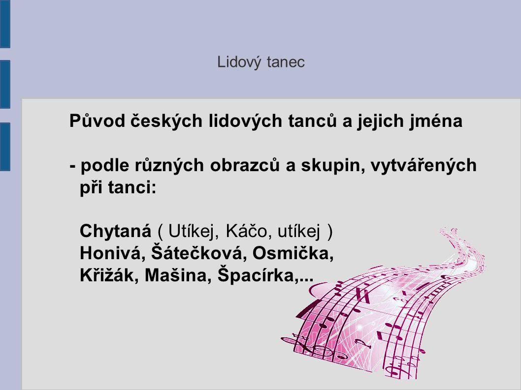 Lidový tanec Původ českých lidových tanců a jejich jména - podle různých obrazců a skupin, vytvářených při tanci: Chytaná ( Utíkej, Káčo, utíkej ) Honivá, Šátečková, Osmička, Křižák, Mašina, Špacírka,...