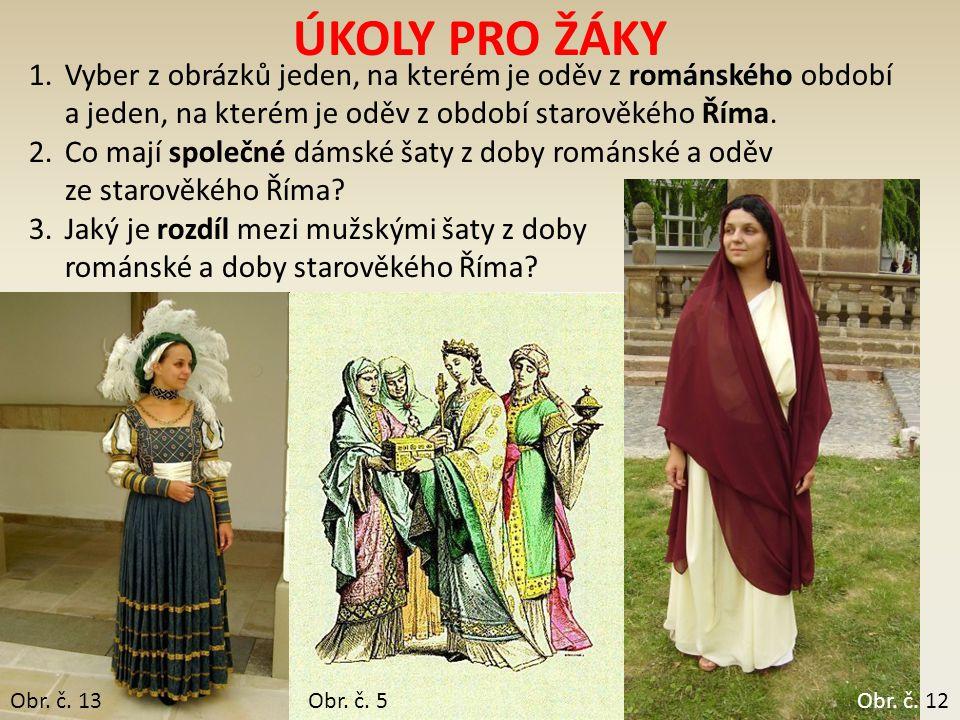 Obr. č. 5 ÚKOLY PRO ŽÁKY 1.Vyber z obrázků jeden, na kterém je oděv z románského období a jeden, na kterém je oděv z období starověkého Říma. 2.Co maj