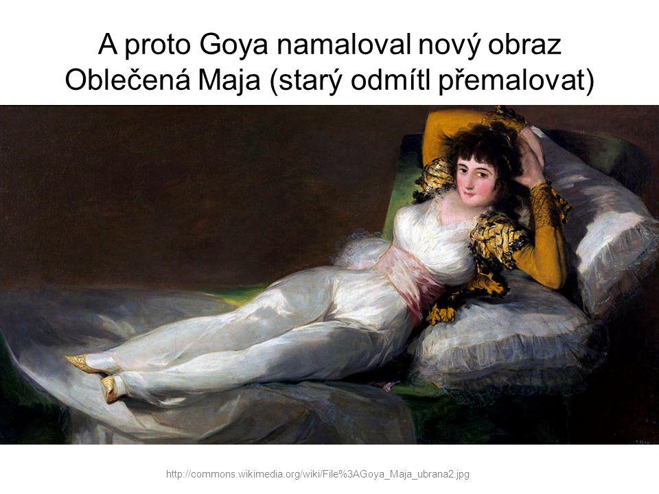 A proto Goya namaloval nový obraz Oblečená Maja (starý odmítl přemalovat) http://commons.wikimedia.org/wiki/File%3AGoya_Maja_ubrana2.jpg