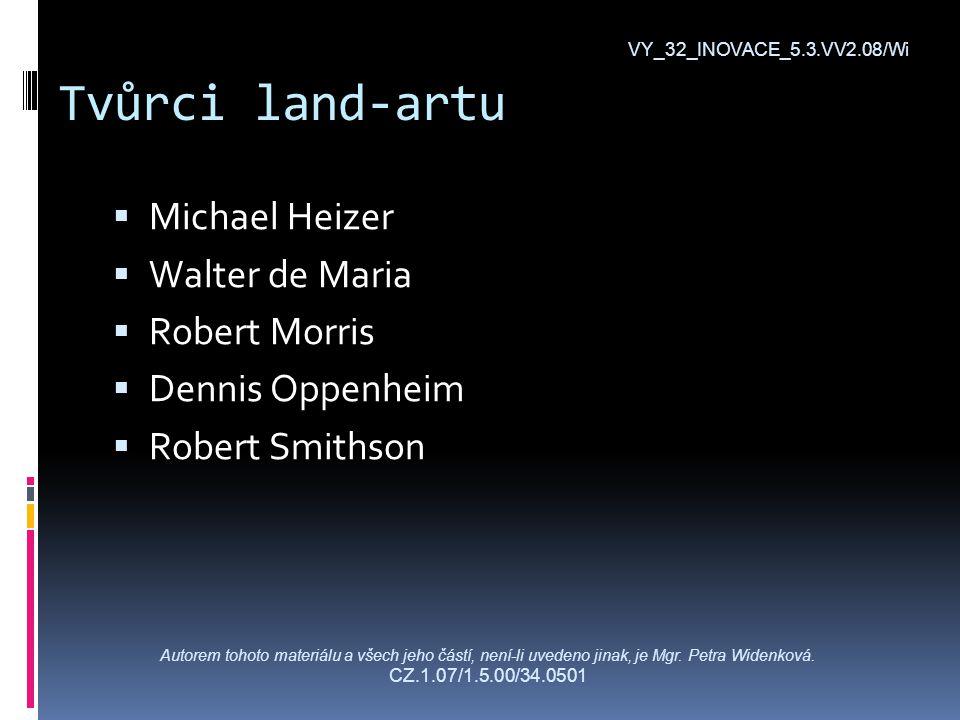Tvůrci land-artu  Michael Heizer  Walter de Maria  Robert Morris  Dennis Oppenheim  Robert Smithson VY_32_INOVACE_5.3.VV2.08/Wi Autorem tohoto materiálu a všech jeho částí, není-li uvedeno jinak, je Mgr.