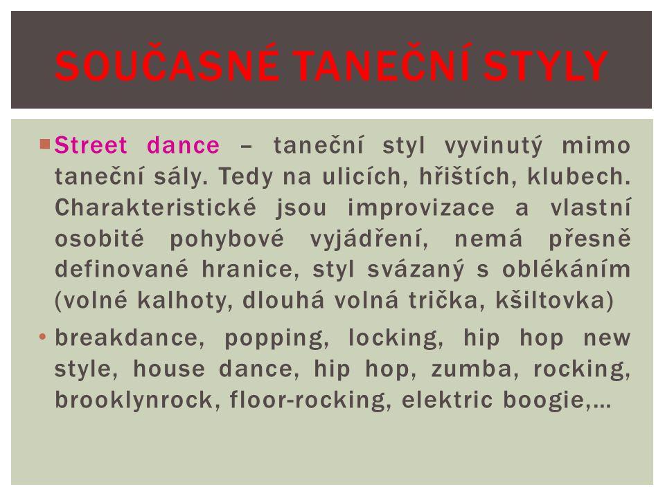  Street dance – taneční styl vyvinutý mimo taneční sály. Tedy na ulicích, hřištích, klubech. Charakteristické jsou improvizace a vlastní osobité pohy