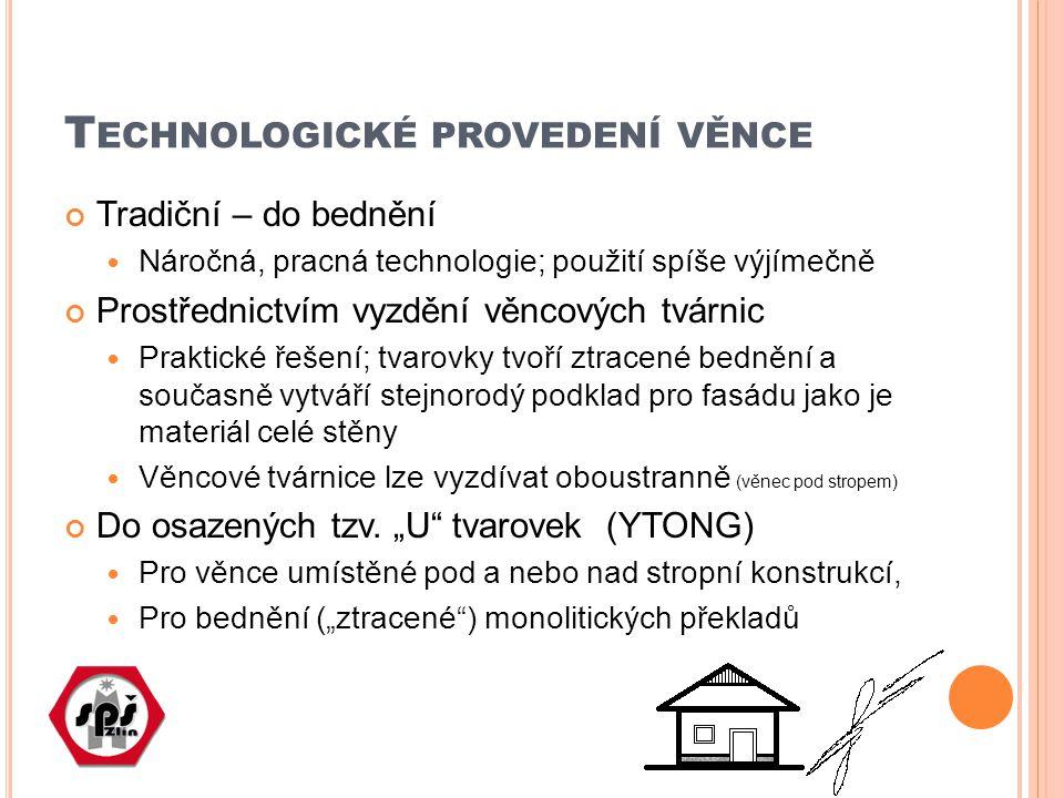 T ECHNOLOGICKÉ PROVEDENÍ VĚNCE Tradiční – do bednění Náročná, pracná technologie; použití spíše výjímečně Prostřednictvím vyzdění věncových tvárnic Pr