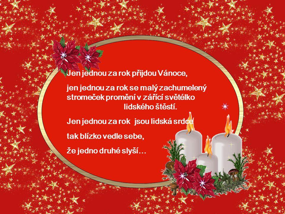 Jen jednou za rok přijdou Vánoce, jen jednou za rok se malý zachumelený stromeček promění v zářící světélko lidského štěstí.