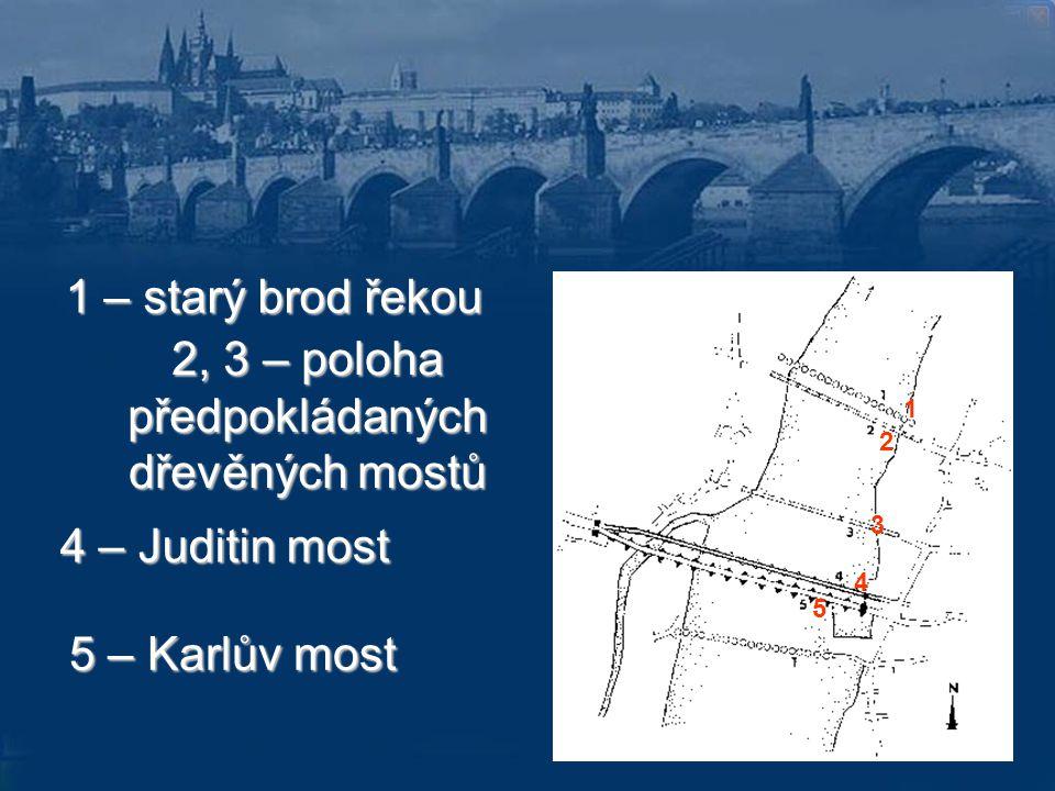 1 2 3 4 5 1 – starý brod řekou 2, 3 – poloha předpokládaných dřevěných mostů 4 – Juditin most 5 – Karlův most