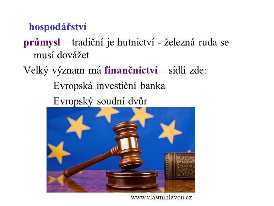 hospodářství průmysl – tradiční je hutnictví - železná ruda se musí dovážet Velký význam má finančnictví – sídlí zde: Evropská investiční banka Evropský soudní dvůr www.vlastnihlavou.cz