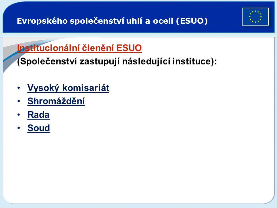 Evropského společenství uhlí a oceli (ESUO) Institucionální členění ESUO (Společenství zastupují následující instituce): Vysoký komisariát Shromáždění