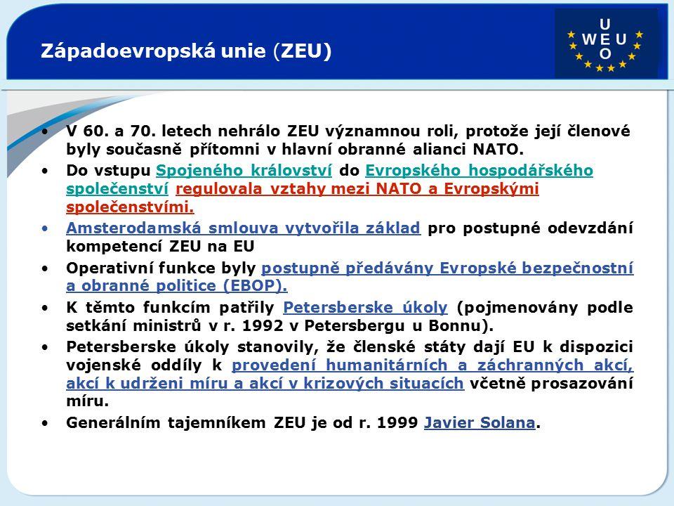 """Západoevropská unie (ZEU) Amsterodamská smlouva definovala pozici ZEU v rámci Evropské unie jako """"nedílnou součást jejího vývoje Evropské unie delegovala na ni část gesce obranné a bezpečnostní politiky."""