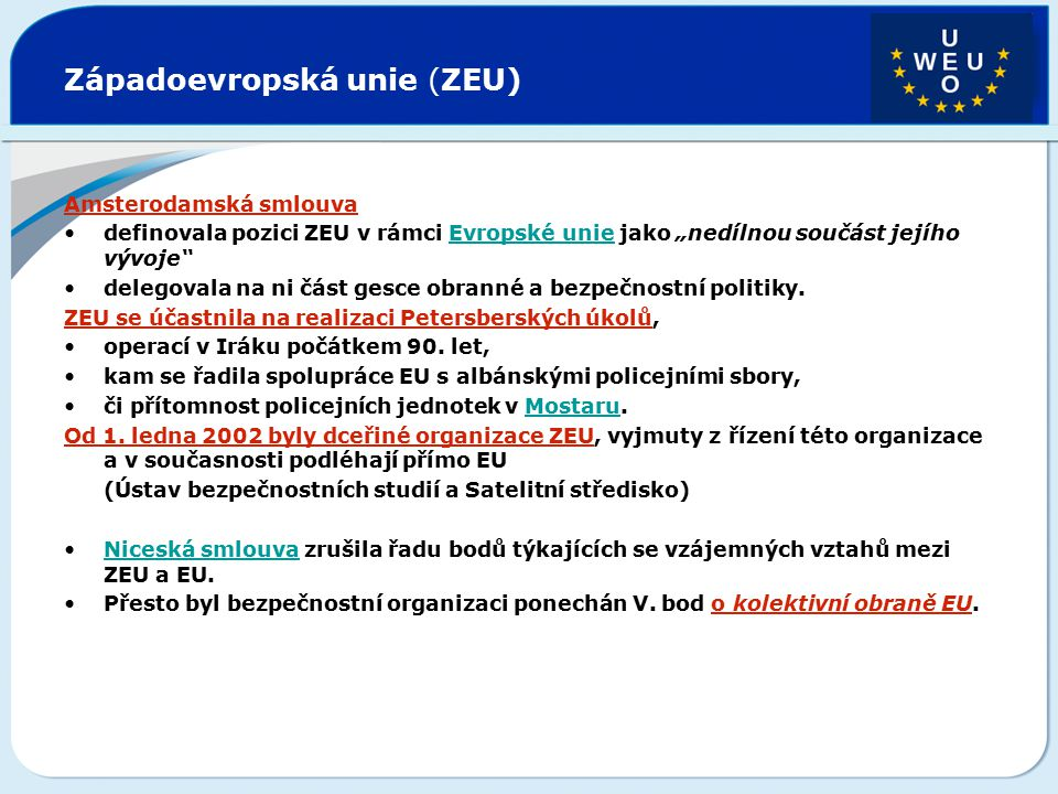 """Západoevropská unie (ZEU) Amsterodamská smlouva definovala pozici ZEU v rámci Evropské unie jako """"nedílnou součást jejího vývoje""""Evropské unie delegov"""