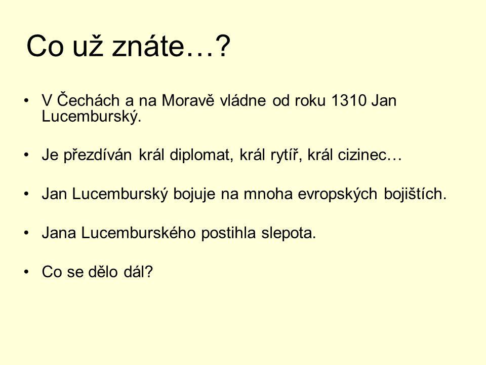 Co už znáte….V Čechách a na Moravě vládne od roku 1310 Jan Lucemburský.