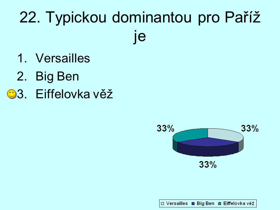 22. Typickou dominantou pro Paříž je 1.Versailles 2.Big Ben 3.Eiffelovka věž
