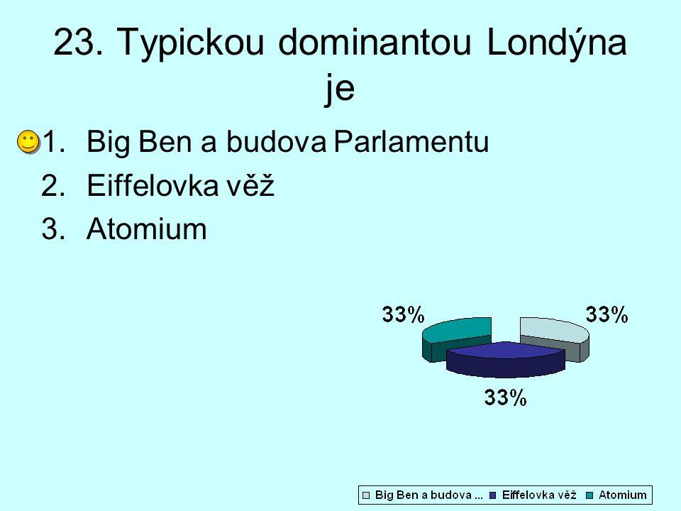 23. Typickou dominantou Londýna je 1.Big Ben a budova Parlamentu 2.Eiffelovka věž 3.Atomium