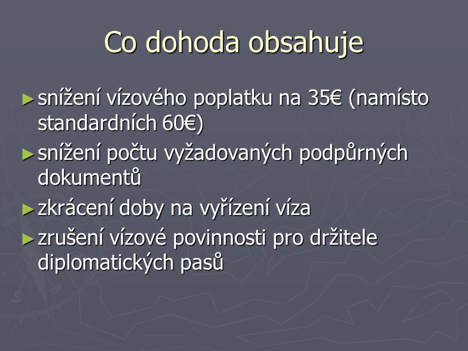 Co dohoda obsahuje ► snížení vízového poplatku na 35€ (namísto standardních 60€) ► snížení počtu vyžadovaných podpůrných dokumentů ► zkrácení doby na