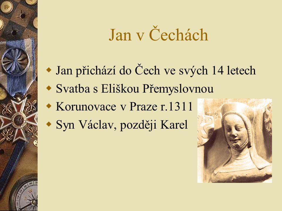 Jan v Čechách  Jan přichází do Čech ve svých 14 letech  Svatba s Eliškou Přemyslovnou  Korunovace v Praze r.1311  Syn Václav, později Karel