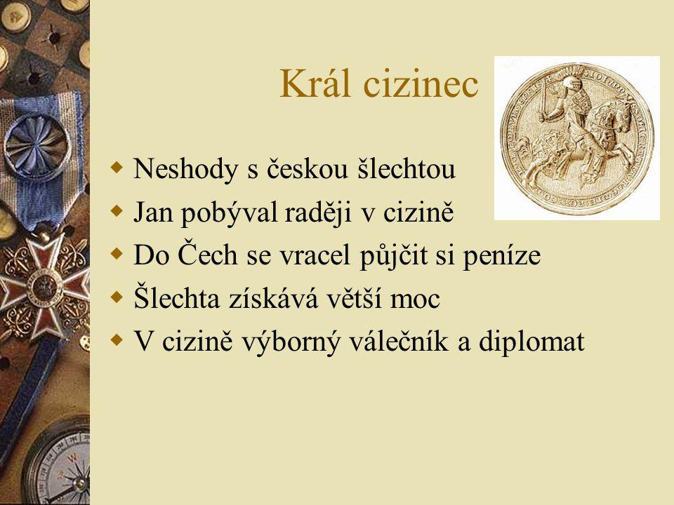 Král cizinec  Neshody s českou šlechtou  Jan pobýval raději v cizině  Do Čech se vracel půjčit si peníze  Šlechta získává větší moc  V cizině výb