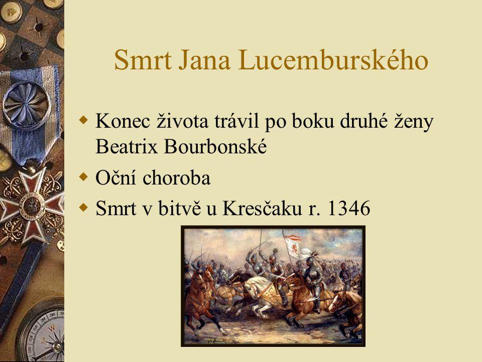 Smrt Jana Lucemburského  Konec života trávil po boku druhé ženy Beatrix Bourbonské  Oční choroba  Smrt v bitvě u Kresčaku r. 1346