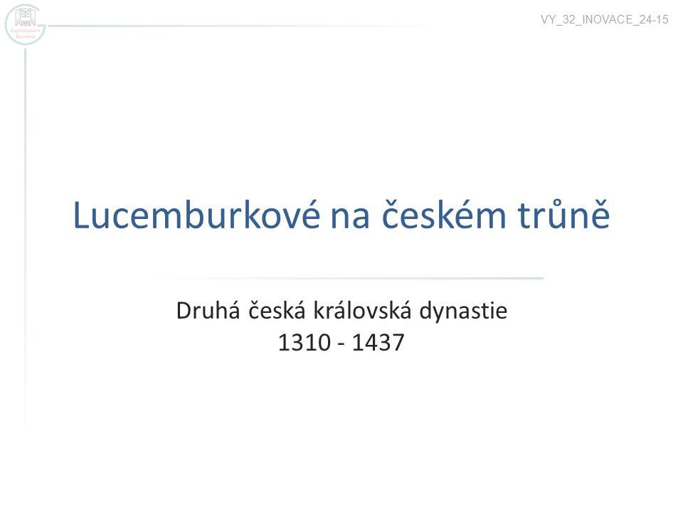 Lucemburkové na českém trůně Druhá česká královská dynastie 1310 - 1437 VY_32_INOVACE_24-15