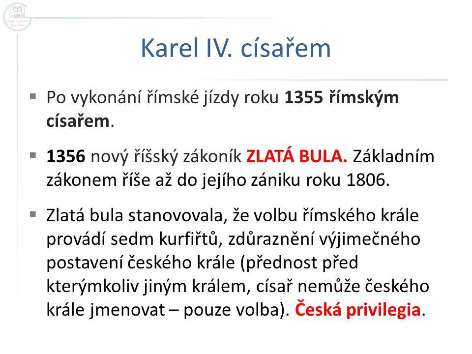 Karel IV. císařem  Po vykonání římské jízdy roku 1355 římským císařem.  1356 nový říšský zákoník ZLATÁ BULA. Základním zákonem říše až do jejího zán