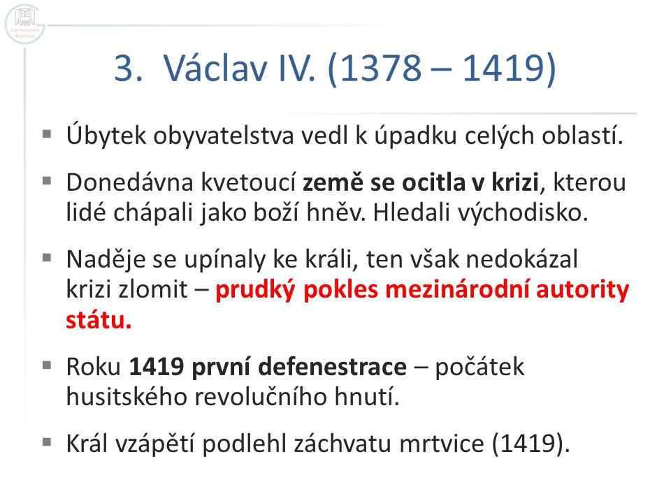 3. Václav IV. (1378 – 1419)  Úbytek obyvatelstva vedl k úpadku celých oblastí.  Donedávna kvetoucí země se ocitla v krizi, kterou lidé chápali jako
