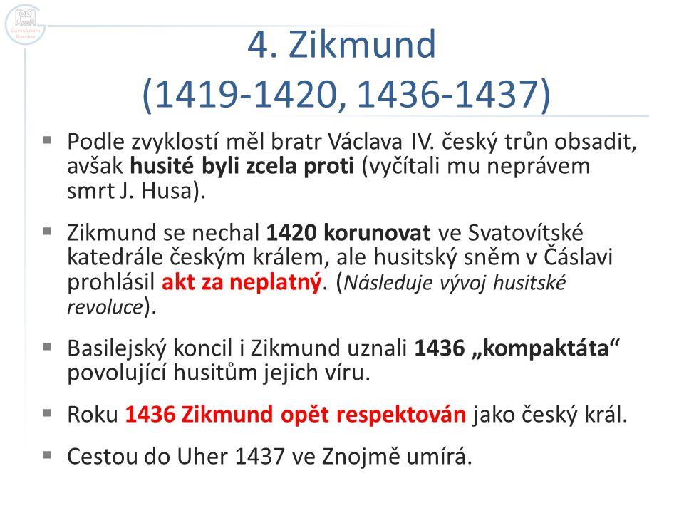 4. Zikmund (1419-1420, 1436-1437)  Podle zvyklostí měl bratr Václava IV. český trůn obsadit, avšak husité byli zcela proti (vyčítali mu neprávem smrt