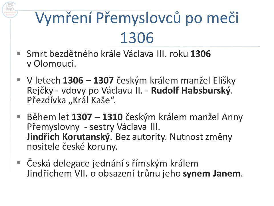 Vymření Přemyslovců po meči 1306  Smrt bezdětného krále Václava III. roku 1306 v Olomouci.  V letech 1306 – 1307 českým králem manžel Elišky Rejčky