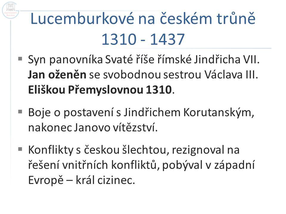Lucemburkové na českém trůně 1310 - 1437  Syn panovníka Svaté říše římské Jindřicha VII. Jan oženěn se svobodnou sestrou Václava III. Eliškou Přemysl