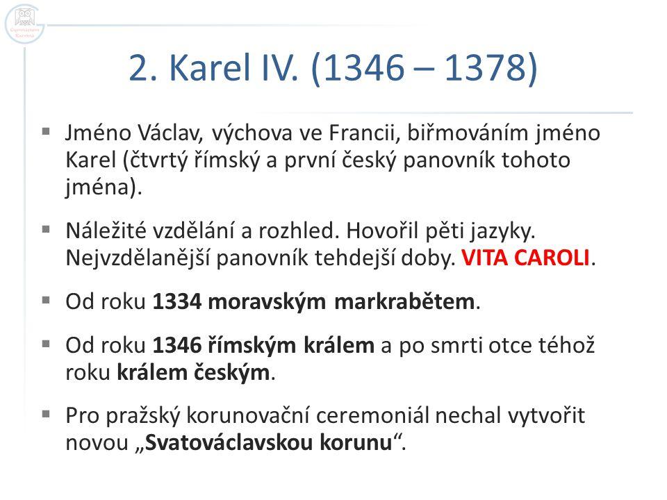 2. Karel IV. (1346 – 1378)  Jméno Václav, výchova ve Francii, biřmováním jméno Karel (čtvrtý římský a první český panovník tohoto jména).  Náležité