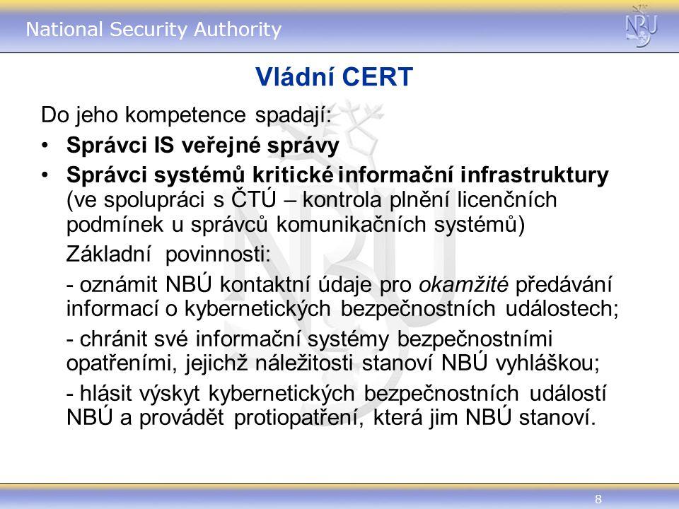 8 National Security Authority Vládní CERT Do jeho kompetence spadají: Správci IS veřejné správy Správci systémů kritické informační infrastruktury (ve spolupráci s ČTÚ – kontrola plnění licenčních podmínek u správců komunikačních systémů) Základní povinnosti: - oznámit NBÚ kontaktní údaje pro okamžité předávání informací o kybernetických bezpečnostních událostech; - chránit své informační systémy bezpečnostními opatřeními, jejichž náležitosti stanoví NBÚ vyhláškou; - hlásit výskyt kybernetických bezpečnostních událostí NBÚ a provádět protiopatření, která jim NBÚ stanoví.