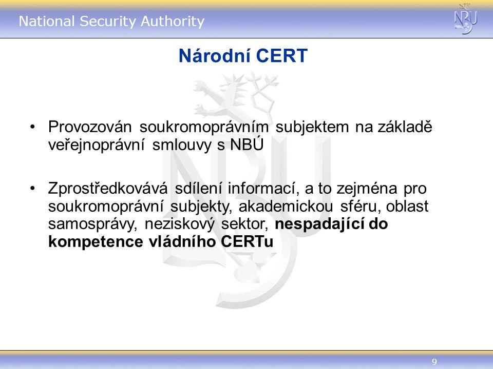 9 National Security Authority Národní CERT Provozován soukromoprávním subjektem na základě veřejnoprávní smlouvy s NBÚ Zprostředkovává sdílení informací, a to zejména pro soukromoprávní subjekty, akademickou sféru, oblast samosprávy, neziskový sektor, nespadající do kompetence vládního CERTu