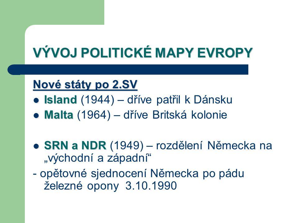 VÝVOJ POLITICKÉ MAPY EVROPY Nové státy po 2.SV Island Island (1944) – dříve patřil k Dánsku Malta Malta (1964) – dříve Britská kolonie SRN a NDR SRN a