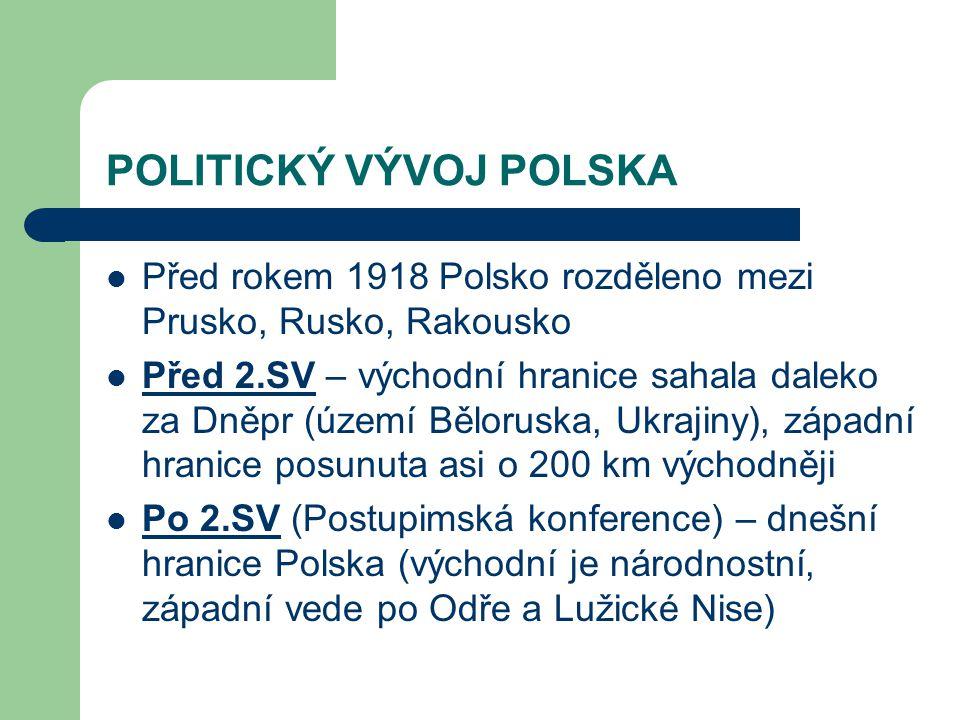 POLITICKÝ VÝVOJ POLSKA Před rokem 1918 Polsko rozděleno mezi Prusko, Rusko, Rakousko Před 2.SV – východní hranice sahala daleko za Dněpr (území Běloru