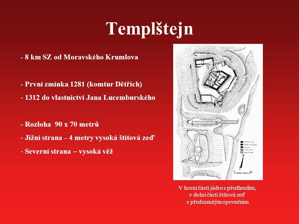 Templštejn V horní části jádro s předhradím, v dolní části štítová zeď s předsunutým opevněním - 8 km SZ od Moravského Krumlova - První zmínka 1281 (komtur Dětřich) - 1312 do vlastnictví Jana Lucemburského - Rozloha 90 x 70 metrů - Jižní strana - 4 metry vysoká štítová zeď - Severní strana – vysoká věž