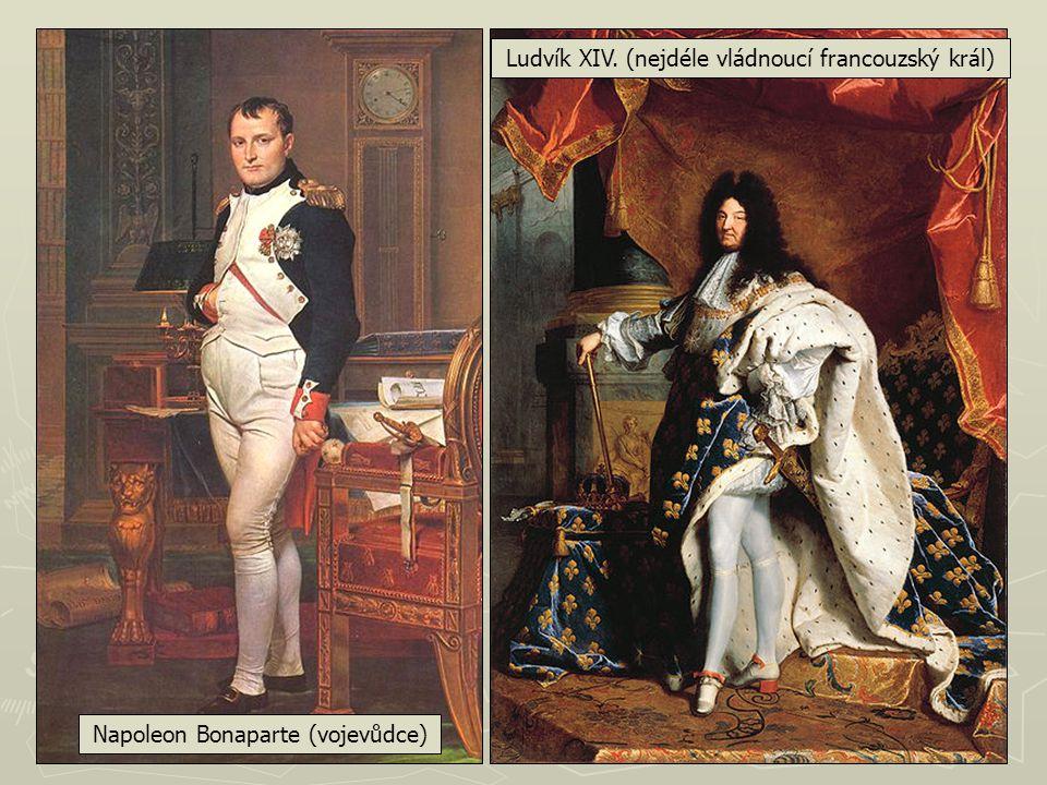 Napoleon Bonaparte (vojevůdce) Ludvík XIV. (nejdéle vládnoucí francouzský král)