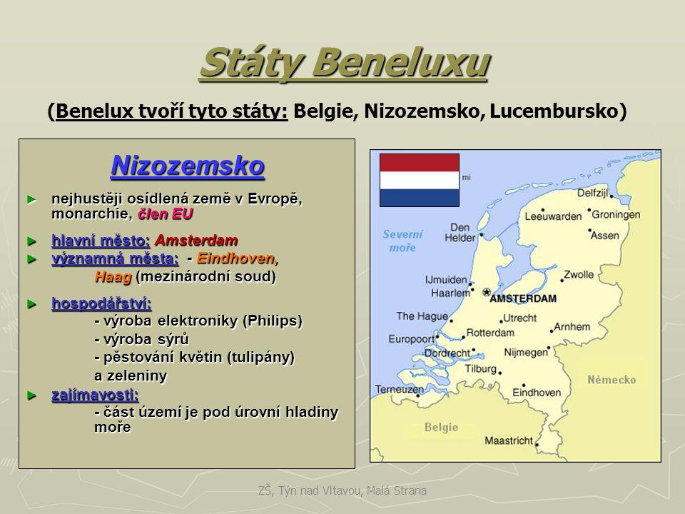 Státy Beneluxu Nizozemsko ► nejhustěji osídlená země v Evropě, monarchie, člen EU ► hlavní město: Amsterdam ► významná města: - Eindhoven, Haag (mezinárodní soud) ► hospodářství: - výroba elektroniky (Philips) - výroba sýrů - pěstování květin (tulipány) a zeleniny ► zajímavosti: - část území je pod úrovní hladiny moře (Benelux tvoří tyto státy: Belgie, Nizozemsko, Lucembursko) ZŠ, Týn nad Vltavou, Malá Strana