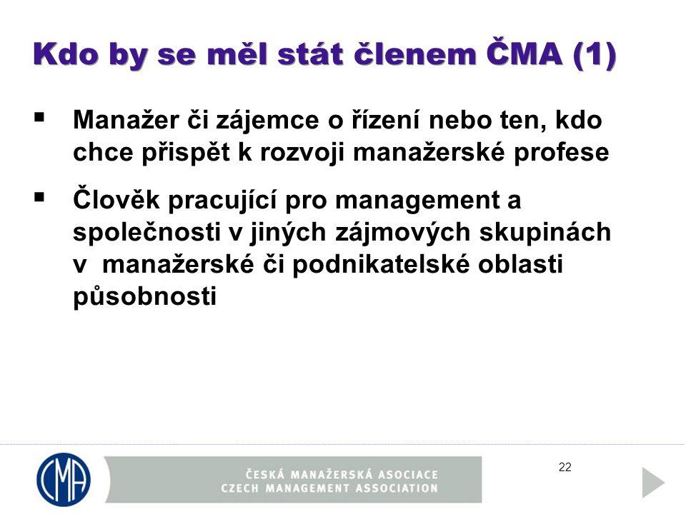 22 Kdo by se měl stát členem ČMA (1)  Manažer či zájemce o řízení nebo ten, kdo chce přispět k rozvoji manažerské profese  Člověk pracující pro management a společnosti v jiných zájmových skupinách v manažerské či podnikatelské oblasti působnosti