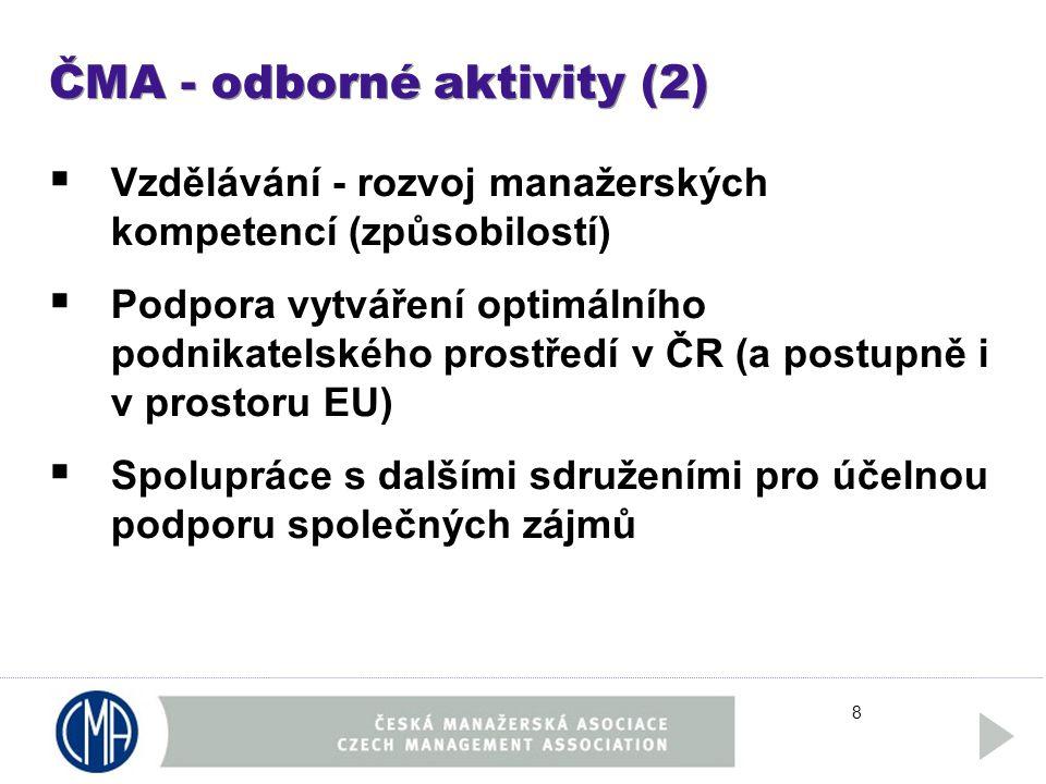 8 ČMA - odborné aktivity (2)  Vzdělávání - rozvoj manažerských kompetencí (způsobilostí)  Podpora vytváření optimálního podnikatelského prostředí v ČR (a postupně i v prostoru EU)  Spolupráce s dalšími sdruženími pro účelnou podporu společných zájmů