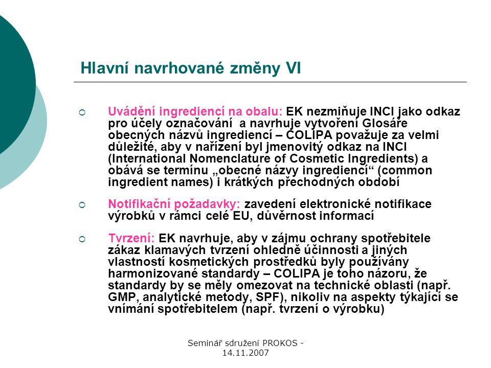 """Seminář sdružení PROKOS - 14.11.2007 Hlavní navrhované změny VI  Uvádění ingrediencí na obalu: EK nezmiňuje INCI jako odkaz pro účely označování a navrhuje vytvoření Glosáře obecných názvů ingrediencí – COLIPA považuje za velmi důležité, aby v nařízení byl jmenovitý odkaz na INCI (International Nomenclature of Cosmetic Ingredients) a obává se termínu """"obecné názvy ingrediencí (common ingredient names) i krátkých přechodných období  Notifikační požadavky: zavedení elektronické notifikace výrobků v rámci celé EU, důvěrnost informací  Tvrzení: EK navrhuje, aby v zájmu ochrany spotřebitele zákaz klamavých tvrzení ohledně účinnosti a jiných vlastností kosmetických prostředků byly používány harmonizované standardy – COLIPA je toho názoru, že standardy by se měly omezovat na technické oblasti (např."""