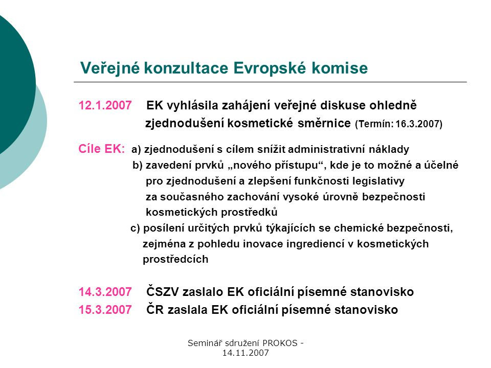 """Seminář sdružení PROKOS - 14.11.2007 Veřejné konzultace Evropské komise 12.1.2007 EK vyhlásila zahájení veřejné diskuse ohledně zjednodušení kosmetické směrnice (Termín: 16.3.2007) Cíle EK: a) zjednodušení s cílem snížit administrativní náklady b) zavedení prvků """"nového přístupu , kde je to možné a účelné pro zjednodušení a zlepšení funkčnosti legislativy za současného zachování vysoké úrovně bezpečnosti kosmetických prostředků c) posílení určitých prvků týkajících se chemické bezpečnosti, zejména z pohledu inovace ingrediencí v kosmetických prostředcích 14.3.2007 ČSZV zaslalo EK oficiální písemné stanovisko 15.3.2007 ČR zaslala EK oficiální písemné stanovisko"""