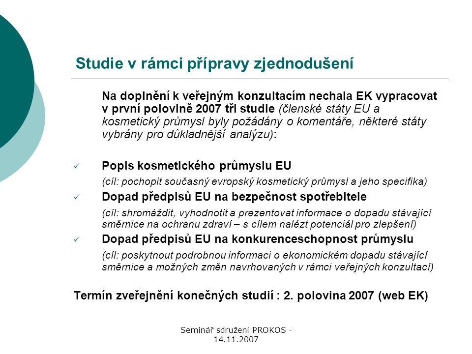 Seminář sdružení PROKOS - 14.11.2007 Studie v rámci přípravy zjednodušení Na doplnění k veřejným konzultacím nechala EK vypracovat v první polovině 2007 tři studie (členské státy EU a kosmetický průmysl byly požádány o komentáře, některé státy vybrány pro důkladnější analýzu): Popis kosmetického průmyslu EU (cíl: pochopit současný evropský kosmetický průmysl a jeho specifika) Dopad předpisů EU na bezpečnost spotřebitele (cíl: shromáždit, vyhodnotit a prezentovat informace o dopadu stávající směrnice na ochranu zdraví – s cílem nalézt potenciál pro zlepšení) Dopad předpisů EU na konkurenceschopnost průmyslu (cíl: poskytnout podrobnou informaci o ekonomickém dopadu stávající směrnice a možných změn navrhovaných v rámci veřejných konzultací) Termín zveřejnění konečných studií : 2.