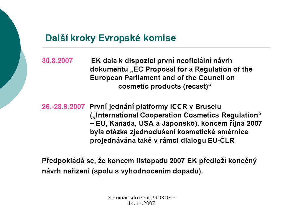 """Seminář sdružení PROKOS - 14.11.2007 Další kroky Evropské komise 30.8.2007 EK dala k dispozici první neoficiální návrh dokumentu """"EC Proposal for a Regulation of the European Parliament and of the Council on cosmetic products (recast) 26.-28.9.2007 První jednání platformy ICCR v Bruselu (""""International Cooperation Cosmetics Regulation – EU, Kanada, USA a Japonsko), koncem října 2007 byla otázka zjednodušení kosmetické směrnice projednávána také v rámci dialogu EU-ČLR Předpokládá se, že koncem listopadu 2007 EK předloží konečný návrh nařízení (spolu s vyhodnocením dopadů)."""