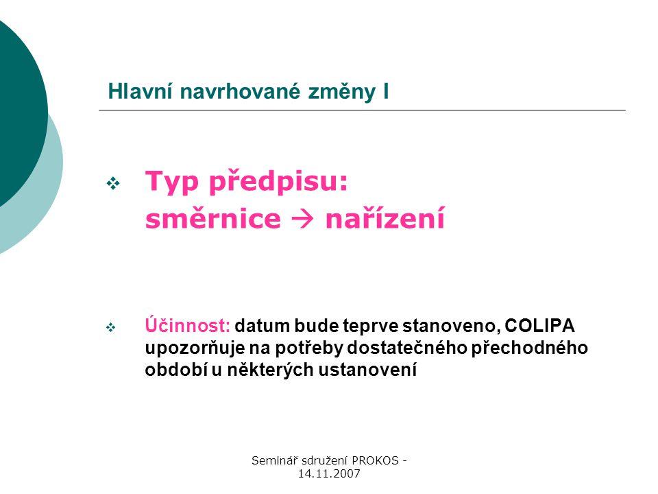 Seminář sdružení PROKOS - 14.11.2007 Hlavní navrhované změny I  Typ předpisu: směrnice  nařízení  Účinnost: datum bude teprve stanoveno, COLIPA upozorňuje na potřeby dostatečného přechodného období u některých ustanovení