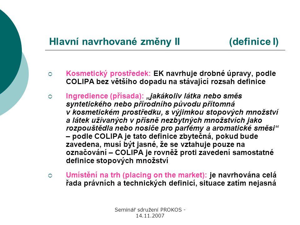 """Seminář sdružení PROKOS - 14.11.2007 Hlavní navrhované změny II (definice I)  Kosmetický prostředek: EK navrhuje drobné úpravy, podle COLIPA bez většího dopadu na stávající rozsah definice  Ingredience (přísada): """"jakákoliv látka nebo směs syntetického nebo přírodního původu přítomná v kosmetickém prostředku, s výjimkou stopových množství a látek užívaných v přísně nezbytných množstvích jako rozpouštědla nebo nosiče pro parfémy a aromatické směsi – podle COLIPA je tato definice zbytečná, pokud bude zavedena, musí být jasné, že se vztahuje pouze na označování – COLIPA je rovněž proti zavedení samostatné definice stopových množství  Umístění na trh (placing on the market): je navrhována celá řada právních a technických definicí, situace zatím nejasná"""