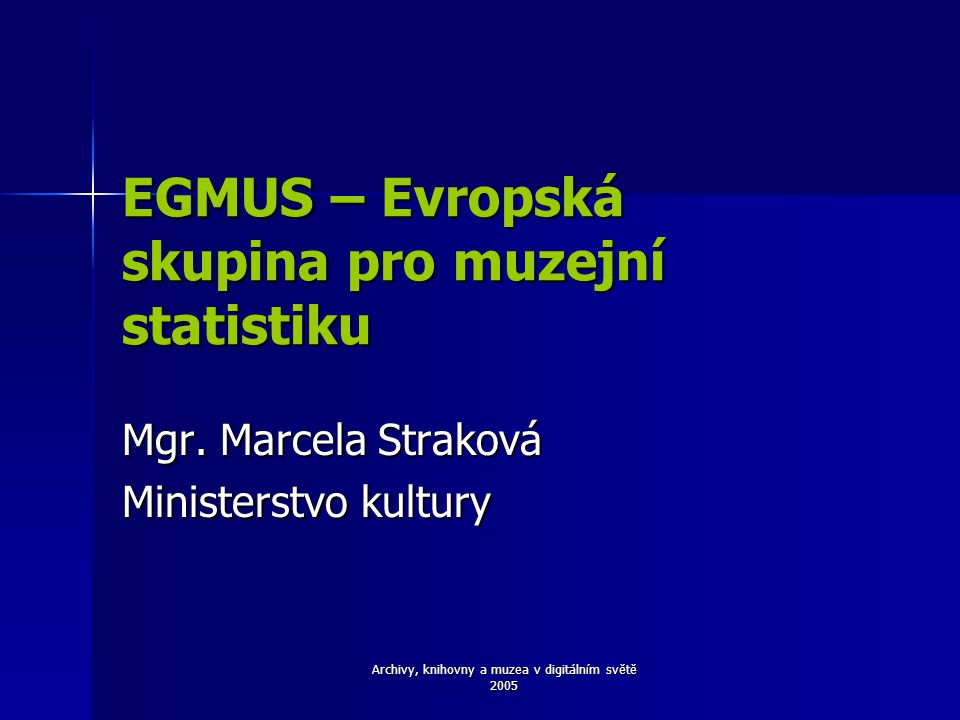 Archivy, knihovny a muzea v digitálním světě 2005 EGMUS – Evropská skupina pro muzejní statistiku Mgr. Marcela Straková Ministerstvo kultury