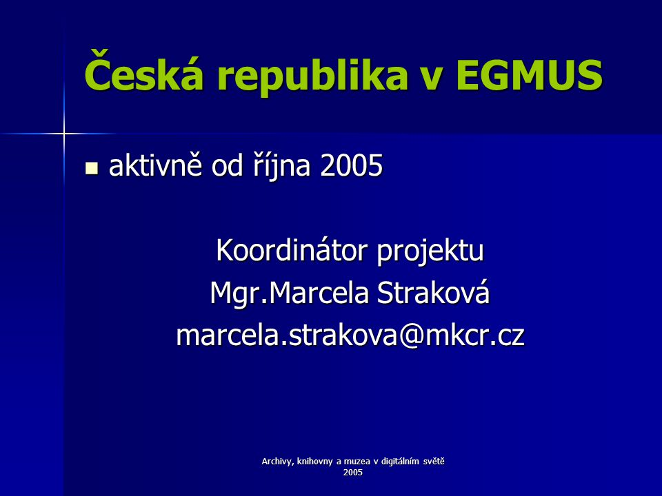 Archivy, knihovny a muzea v digitálním světě 2005 Česká republika v EGMUS aktivně od října 2005 aktivně od října 2005 Koordinátor projektu Mgr.Marcela Straková marcela.strakova@mkcr.cz