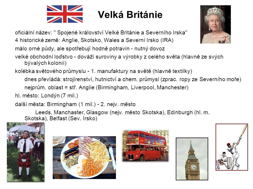 Velká Británie oficiální název: Spojené království Velké Británie a Severního Irska 4 historické země: Anglie, Skotsko, Wales a Severní Irsko (IRA) málo orné půdy, ale spotřebují hodně potravin - nutný dovoz velké obchodní loďstvo - dováží suroviny a výrobky z celého světa (hlavně ze svých bývalých kolonií) kolébka světového průmyslu - 1.